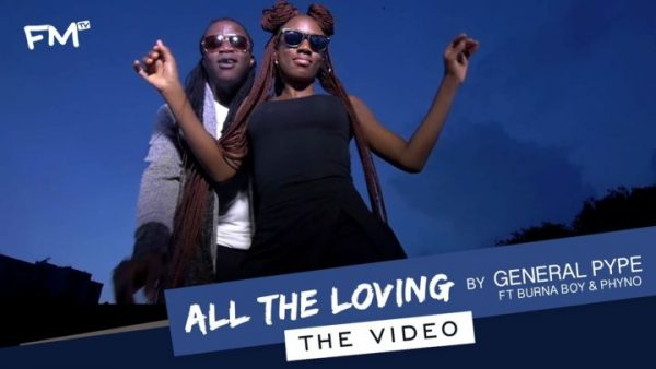 Watch: General Pype ft  Burna Boy & Phyno – All The Loving