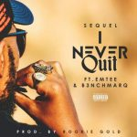 Sequel – I Never Quit ft. Emtee & B3nchMarQ