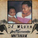 DJ Micks – Mntanam Ft. Khasanda