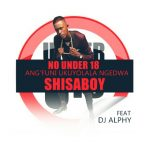 Shisaboy – No under 18 (Angfun Kolala Ngedwa)  Ft. DJ Alphy