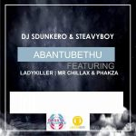 DJ Sdunkero x DJ Steavy Boy – Abantu Bethu ft. Lady Killer, Mr Chillax & Phakza
