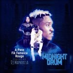 A-Pass, Fik Fameica & Rouge – Midnight Drum Ft. DJ Maphorisa