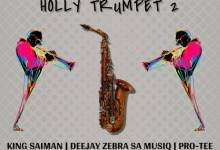 Photo of King Saiman – Holly Trumpet 2 Ft. Pro-Tee & DeeJay Zebra SA Musiq